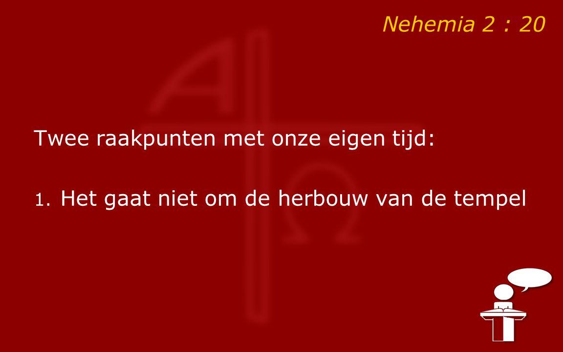 Nehemia 2 : 20 Twee raakpunten met onze eigen tijd: 1. Het gaat niet om de herbouw van de tempel