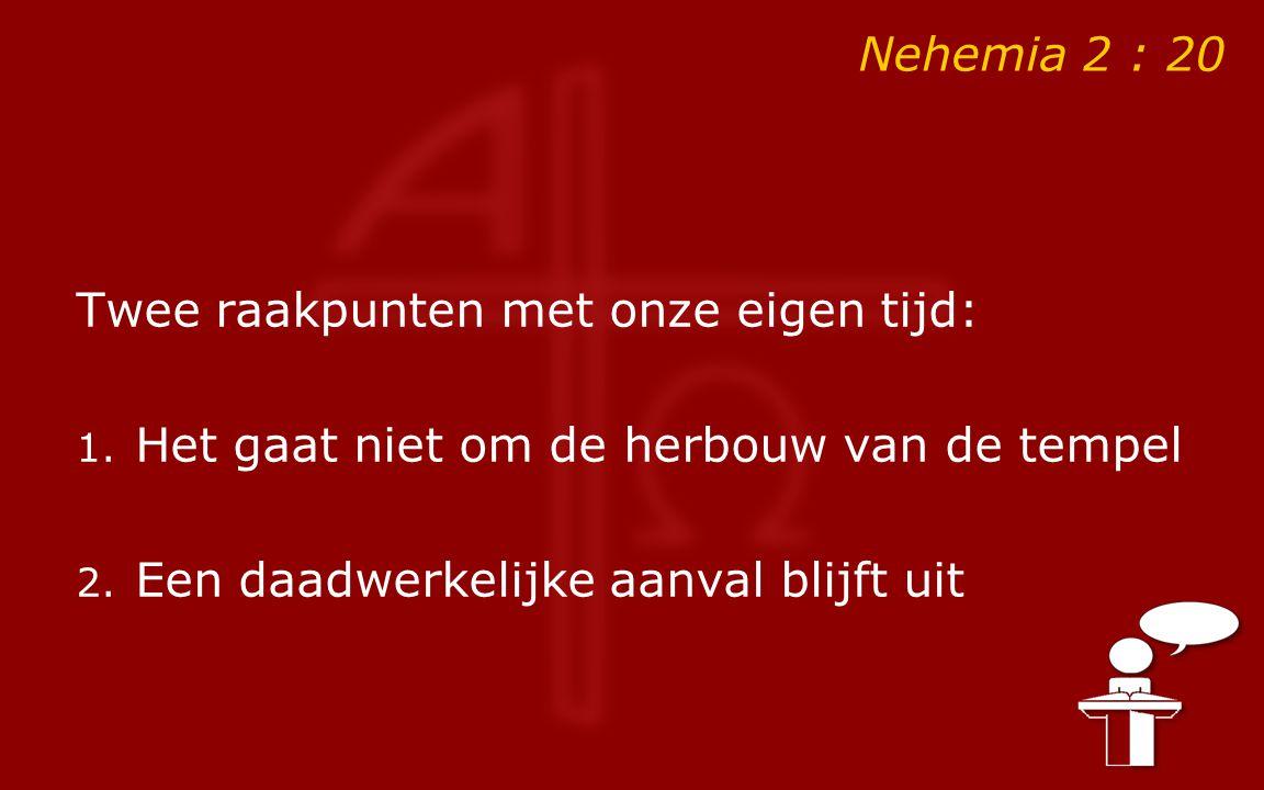 Nehemia 2 : 20 Twee raakpunten met onze eigen tijd: 1. Het gaat niet om de herbouw van de tempel 2. Een daadwerkelijke aanval blijft uit