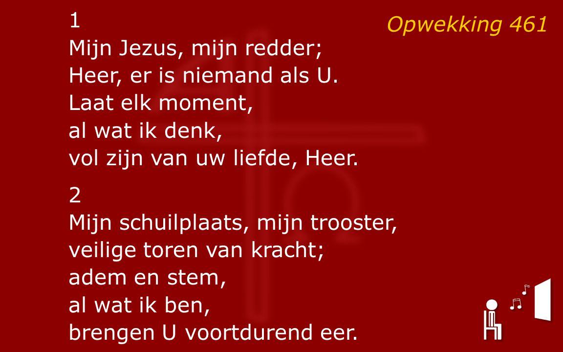Opwekking 461 1 Mijn Jezus, mijn redder; Heer, er is niemand als U. Laat elk moment, al wat ik denk, vol zijn van uw liefde, Heer. 2 Mijn schuilplaats