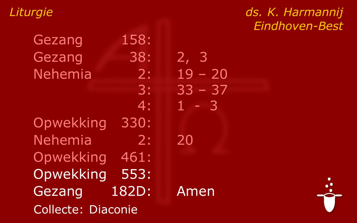 Gezang158: Gezang38:2, 3 Nehemia2:19 – 20 3:33 – 37 4:1 - 3 Opwekking330: Nehemia2: 20 Opwekking461: Opwekking553: Gezang182D:Amen Liturgie ds.