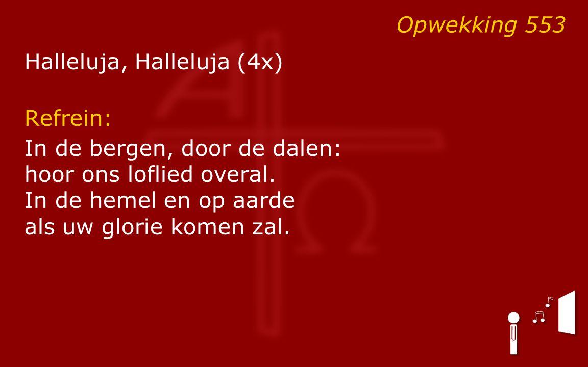 Opwekking 553 Halleluja, Halleluja (4x) Refrein: In de bergen, door de dalen: hoor ons loflied overal. In de hemel en op aarde als uw glorie komen zal