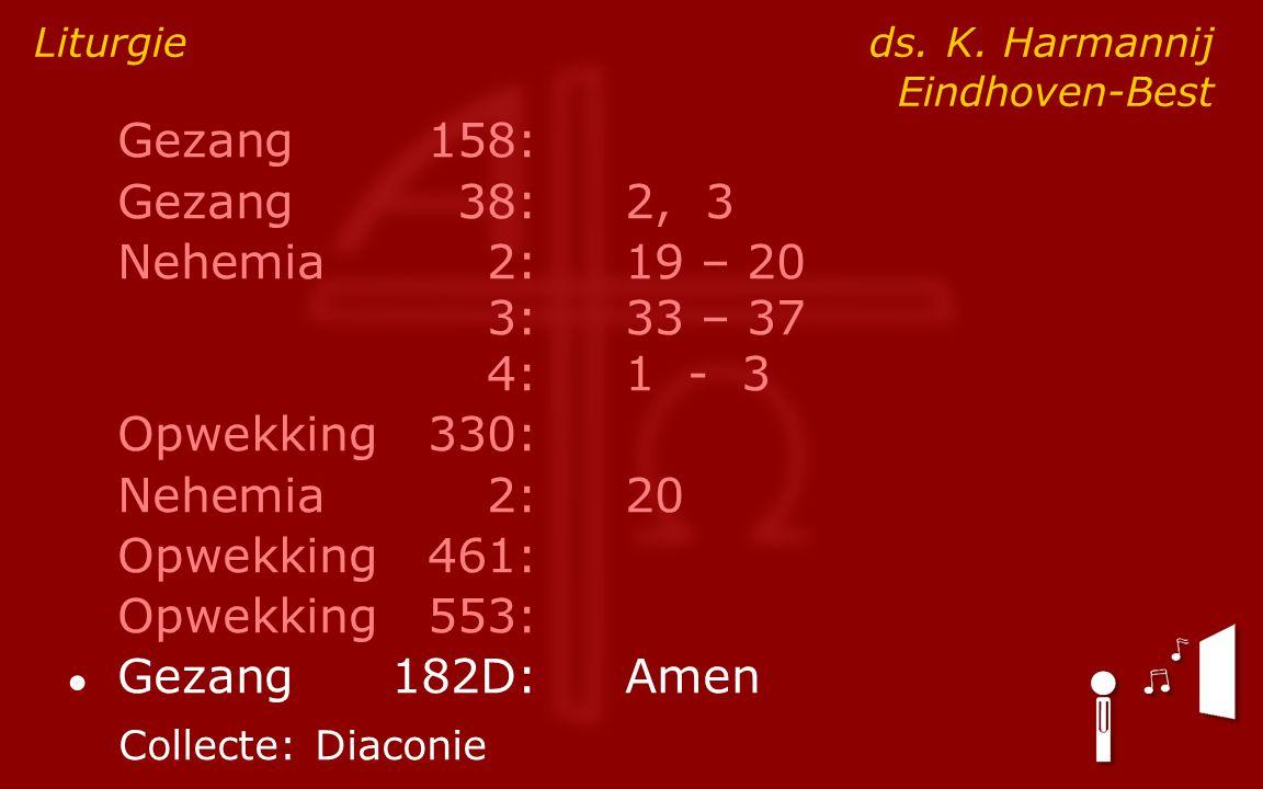 Gezang158: Gezang38:2, 3 Nehemia2:19 – 20 3:33 – 37 4:1 - 3 Opwekking330: Nehemia2: 20 Opwekking461: Opwekking553: ● Gezang182D:Amen Liturgie ds. K. H