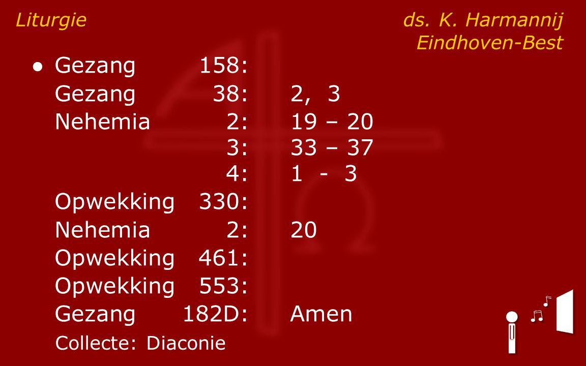● Gezang158: Gezang38:2, 3 Nehemia2:19 – 20 3:33 – 37 4:1 - 3 Opwekking330: Nehemia2:20 Opwekking461: Opwekking553: Gezang182D:Amen Liturgie ds. K. Ha