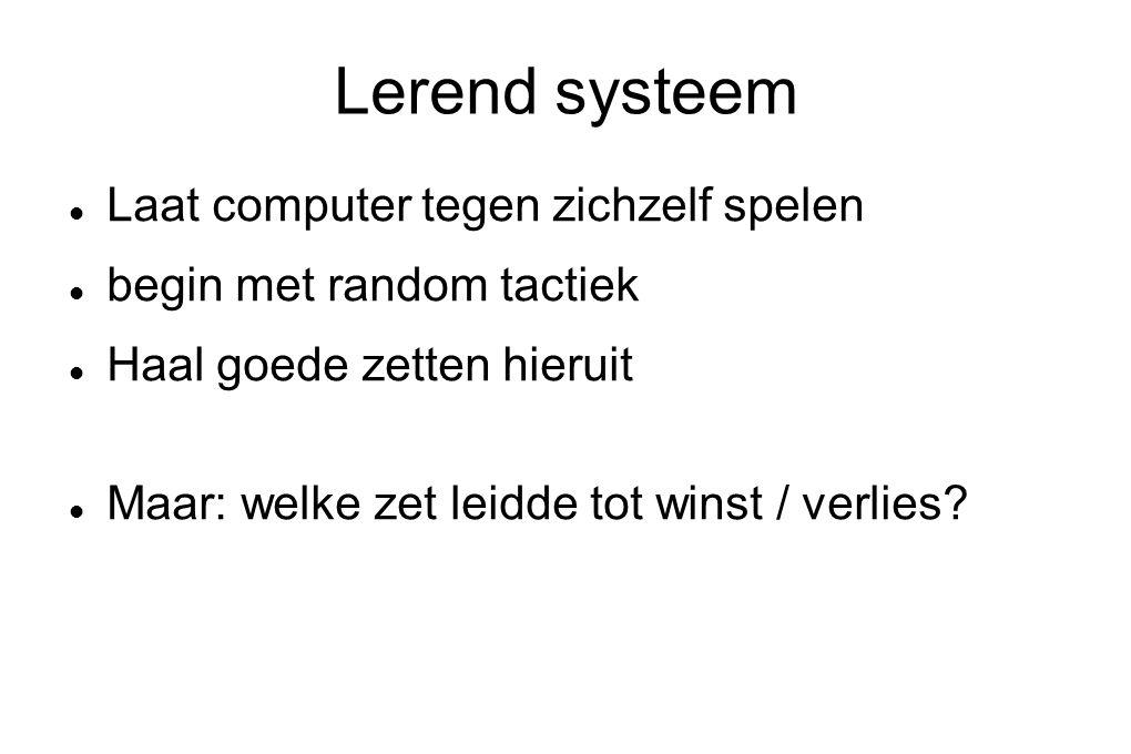 Lerend systeem Laat computer tegen zichzelf spelen begin met random tactiek Haal goede zetten hieruit Maar: welke zet leidde tot winst / verlies?