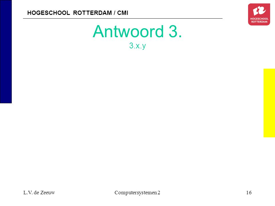 HOGESCHOOL ROTTERDAM / CMI L.V. de ZeeuwComputersystemen 216 Antwoord 3. 3.x.y
