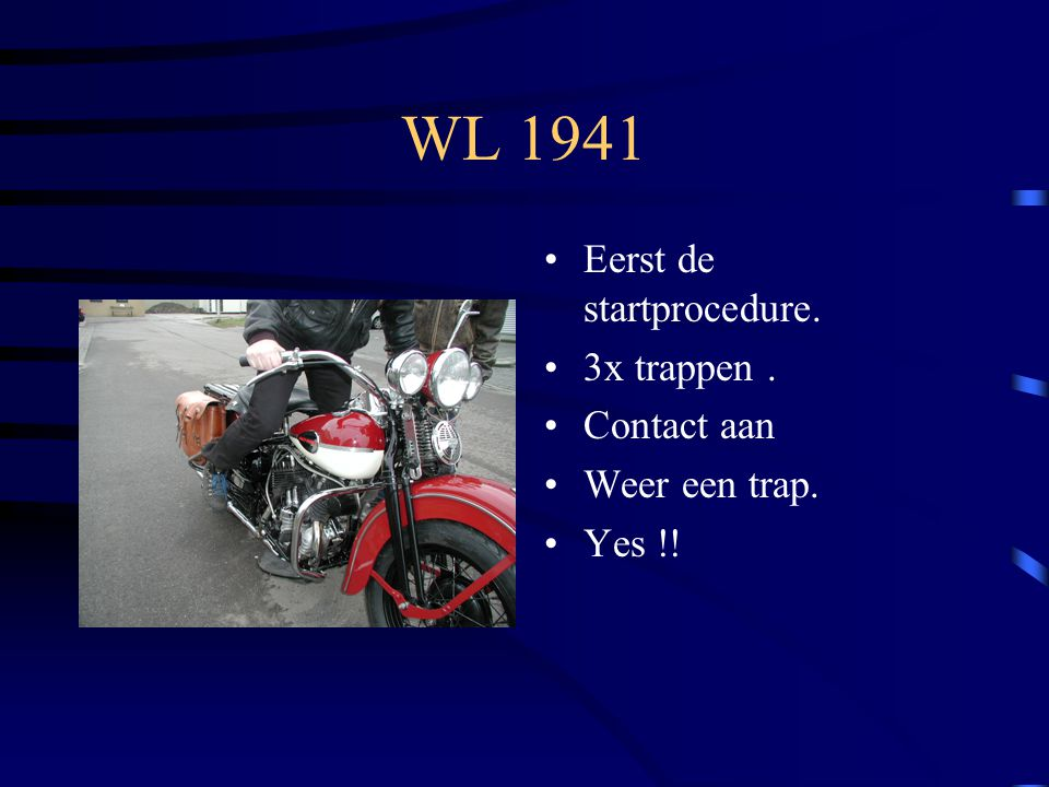 WL 1941 Eerst de startprocedure. 3x trappen. Contact aan Weer een trap. Yes !!
