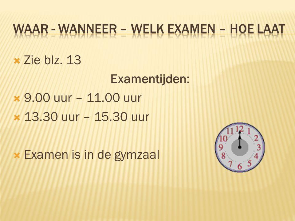  Zie blz. 13 Examentijden:  9.00 uur – 11.00 uur  13.30 uur – 15.30 uur  Examen is in de gymzaal