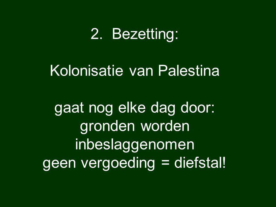 2. Bezetting: Kolonisatie van Palestina gaat nog elke dag door: gronden worden inbeslaggenomen geen vergoeding = diefstal!