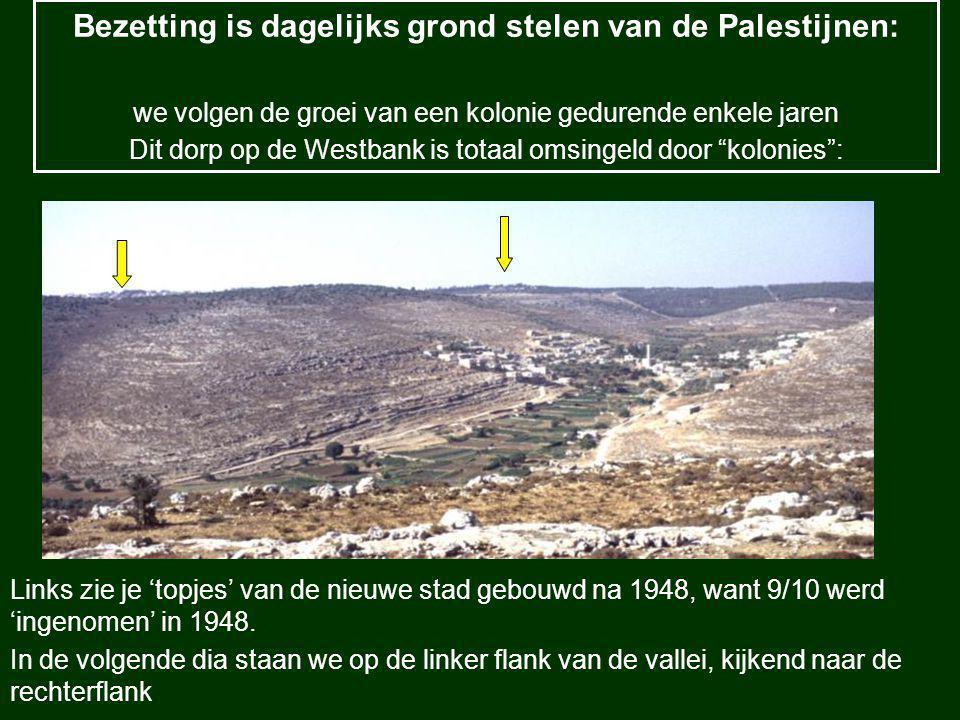 Bezetting is dagelijks grond stelen van de Palestijnen: we volgen de groei van een kolonie gedurende enkele jaren Dit dorp op de Westbank is totaal omsingeld door kolonies : Links zie je 'topjes' van de nieuwe stad gebouwd na 1948, want 9/10 werd 'ingenomen' in 1948.