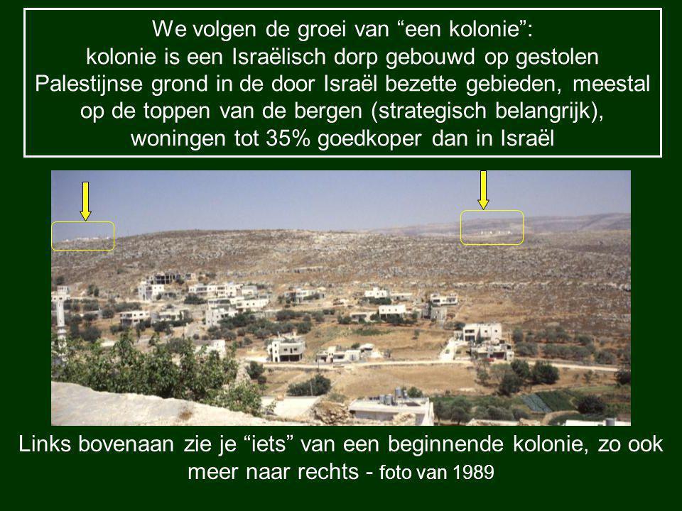 We volgen de groei van een kolonie : kolonie is een Israëlisch dorp gebouwd op gestolen Palestijnse grond in de door Israël bezette gebieden, meestal op de toppen van de bergen (strategisch belangrijk), woningen tot 35% goedkoper dan in Israël Links bovenaan zie je iets van een beginnende kolonie, zo ook meer naar rechts - foto van 1989