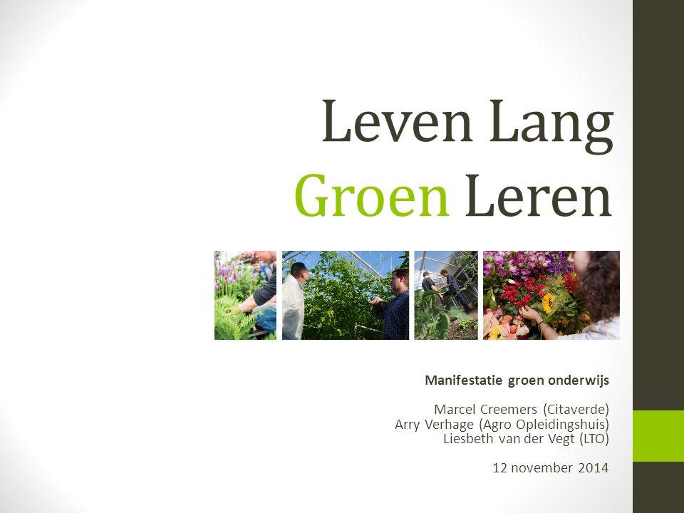 Leven Lang Groen Leren Manifestatie groen onderwijs Marcel Creemers (Citaverde) Arry Verhage (Agro Opleidingshuis) Liesbeth van der Vegt (LTO) 12 nove