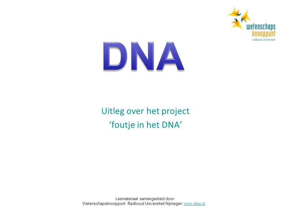 Uitleg over het project 'foutje in het DNA' Lesmateriaal samengesteld door Wetenschapsknooppunt Radboud Universiteit Nijmegen www.wkru.nlwww.wkru.nl