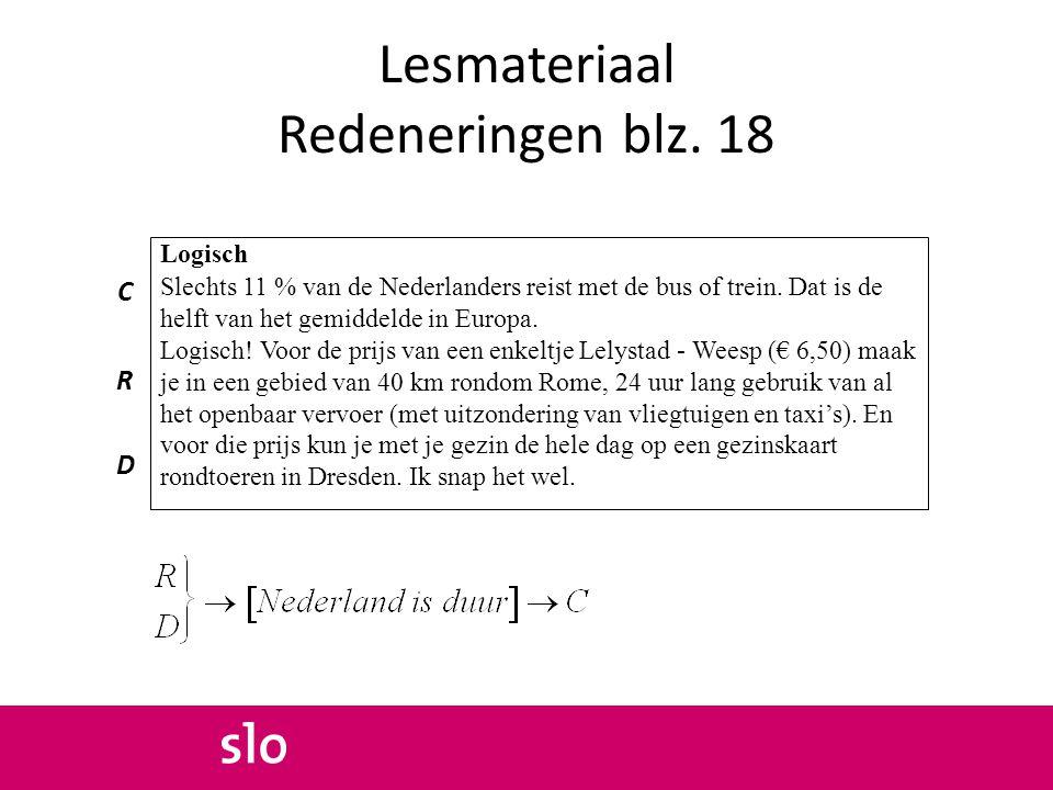 Lesmateriaal Redeneringen blz. 18 C R D Logisch Slechts 11 % van de Nederlanders reist met de bus of trein. Dat is de helft van het gemiddelde in Euro