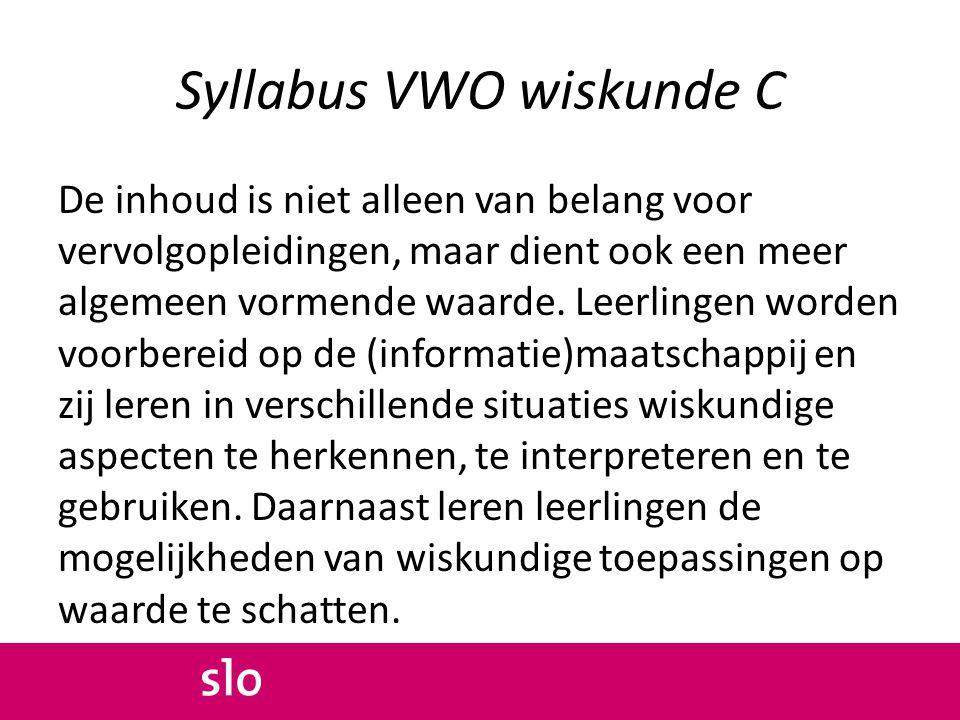 Syllabus VWO wiskunde C De inhoud is niet alleen van belang voor vervolgopleidingen, maar dient ook een meer algemeen vormende waarde. Leerlingen word