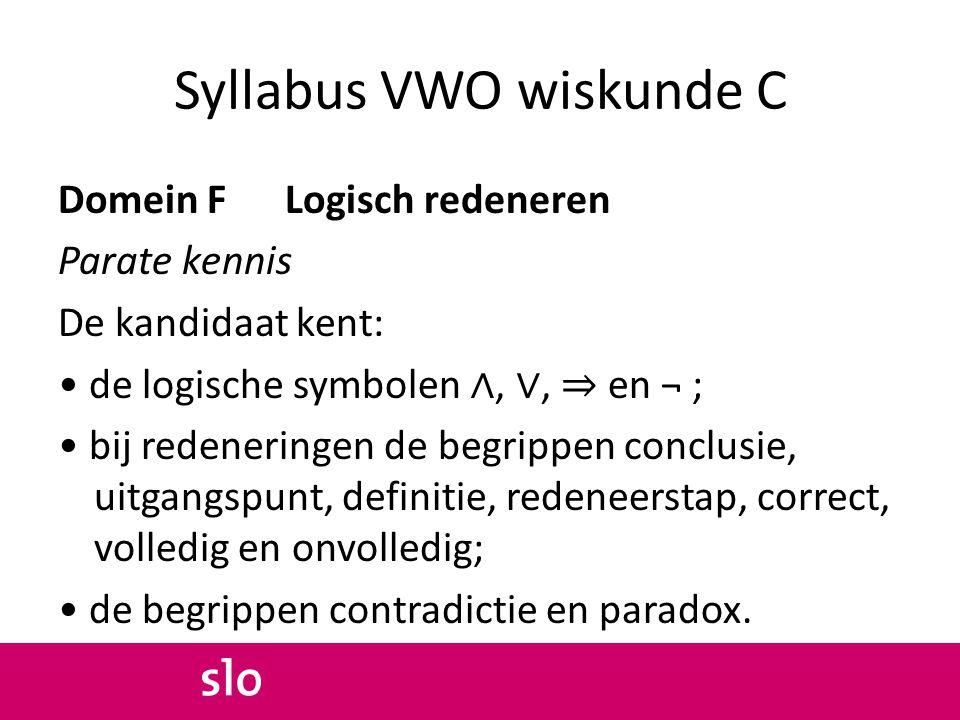 Syllabus VWO wiskunde C Domein F Logisch redeneren Parate vaardigheden De kandidaat kan: aangeven hoe een redenering is opgebouwd uit redeneerstappen; als-dan redeneringen verbinden met de hier-uit-volgt conclusie; gegevens uit een Venn-diagram halen.