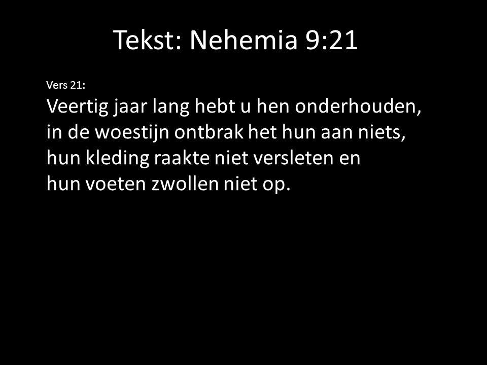 Tekst: Nehemia 9:21 Vers 21: Veertig jaar lang hebt u hen onderhouden, in de woestijn ontbrak het hun aan niets, hun kleding raakte niet versleten en hun voeten zwollen niet op.