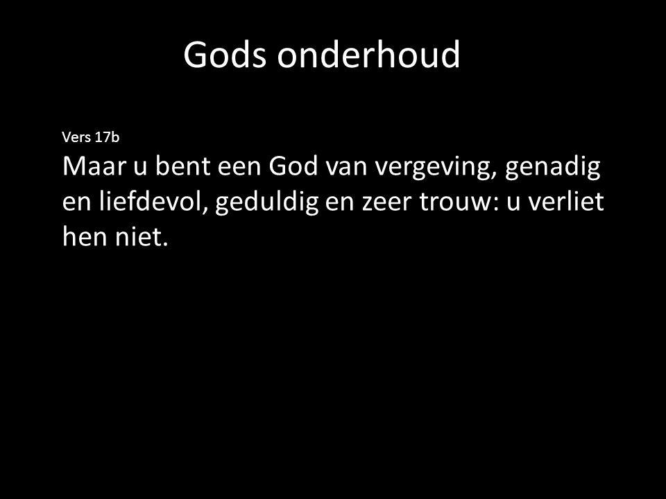 Gods onderhoud Vers 17b Maar u bent een God van vergeving, genadig en liefdevol, geduldig en zeer trouw: u verliet hen niet.