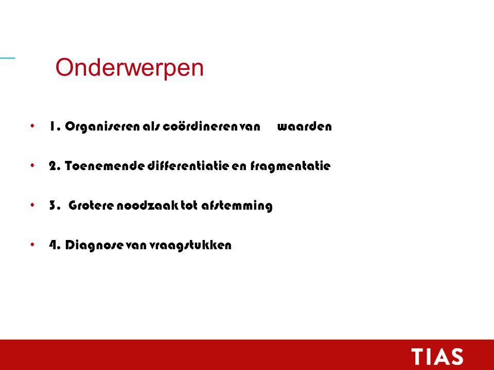 Onderwerpen 1. Organiseren als coördineren van waarden 2. Toenemende differentiatie en fragmentatie 3. Grotere noodzaak tot afstemming 4. Diagnose van