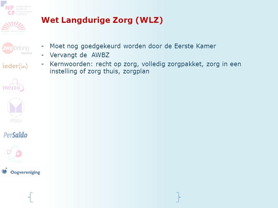 Wet Langdurige Zorg (WLZ) -Moet nog goedgekeurd worden door de Eerste Kamer -Vervangt de AWBZ -Kernwoorden: recht op zorg, volledig zorgpakket, zorg i