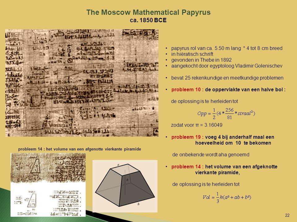 The Moscow Mathematical Papyrus ca. 1850 BCE papyrus rol van ca. 5.50 m lang * 4 tot 8 cm breed in hiëratisch schrift gevonden in Thebe in 1892 aangek