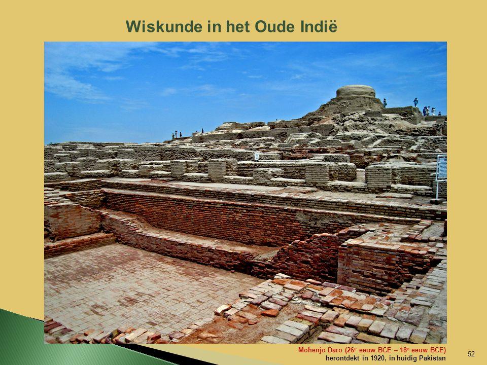 Wiskunde in het Oude Indië Mohenjo Daro (26 e eeuw BCE – 18 e eeuw BCE) herontdekt in 1920, in huidig Pakistan 52