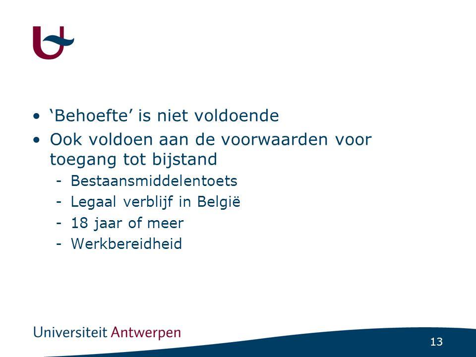 13 'Behoefte' is niet voldoende Ook voldoen aan de voorwaarden voor toegang tot bijstand -Bestaansmiddelentoets -Legaal verblijf in België -18 jaar of meer -Werkbereidheid