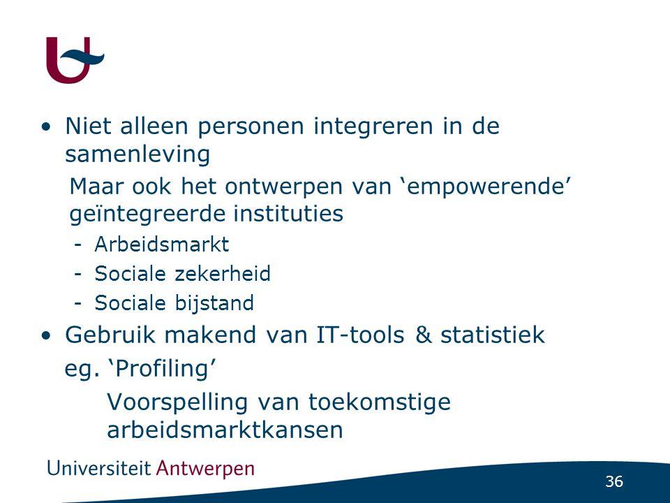 36 Niet alleen personen integreren in de samenleving Maar ook het ontwerpen van 'empowerende' geïntegreerde instituties -Arbeidsmarkt -Sociale zekerheid -Sociale bijstand Gebruik makend van IT-tools & statistiek eg.