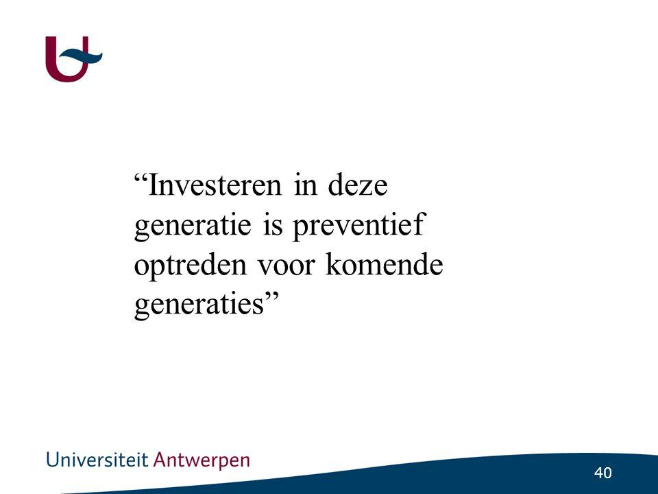 40 Investeren in deze generatie is preventief optreden voor komende generaties