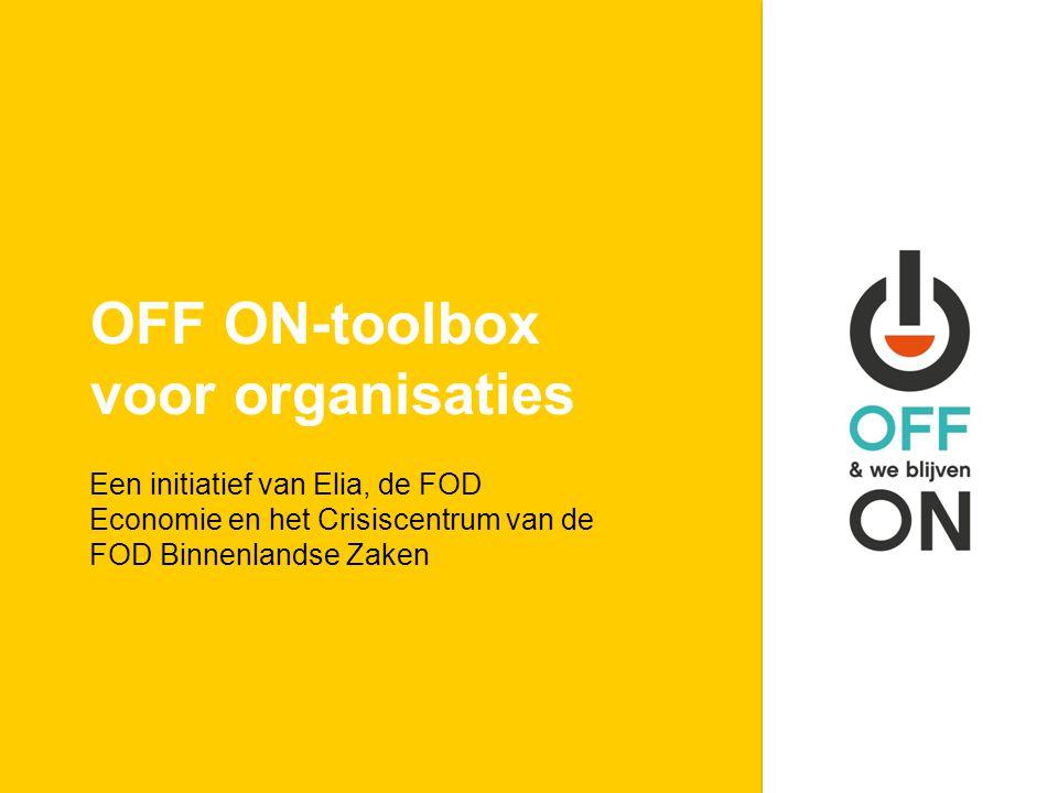 OFF ON-toolbox voor organisaties Een initiatief van Elia, de FOD Economie en het Crisiscentrum van de FOD Binnenlandse Zaken
