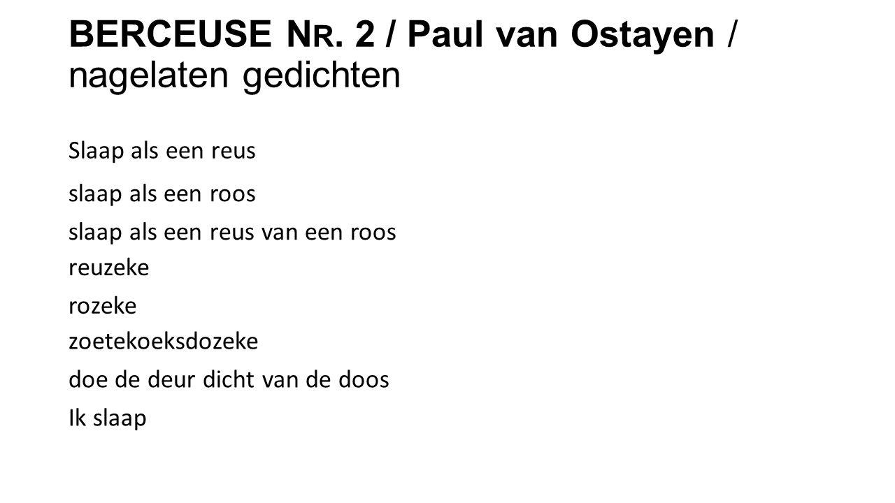 BERCEUSE N R. 2 / Paul van Ostayen / nagelaten gedichten Slaap als een reus slaap als een roos slaap als een reus van een roos reuzeke rozeke zoetekoe