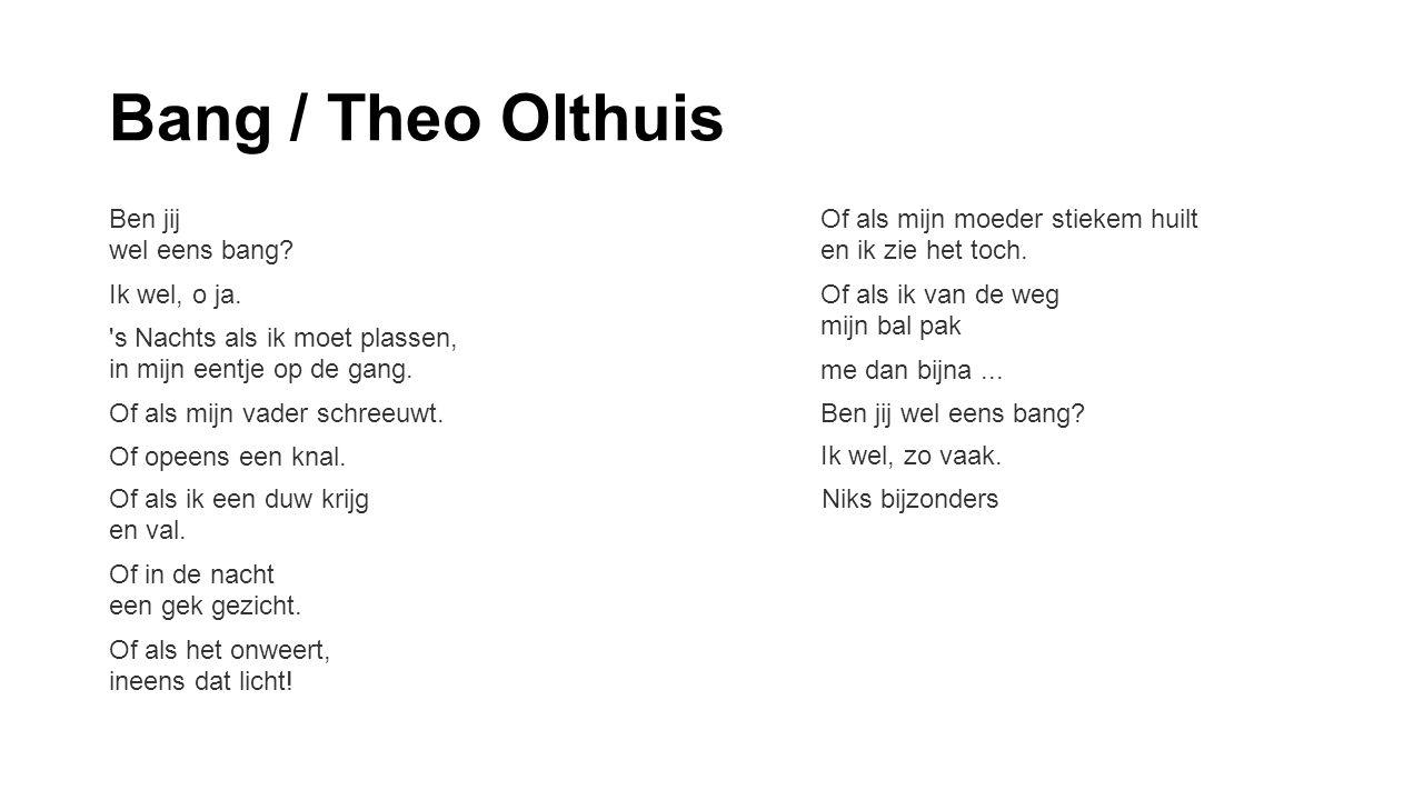 Bang / Theo Olthuis Ben jij wel eens bang? Ik wel, o ja. 's Nachts als ik moet plassen, in mijn eentje op de gang. Of als mijn vader schreeuwt. Of ope