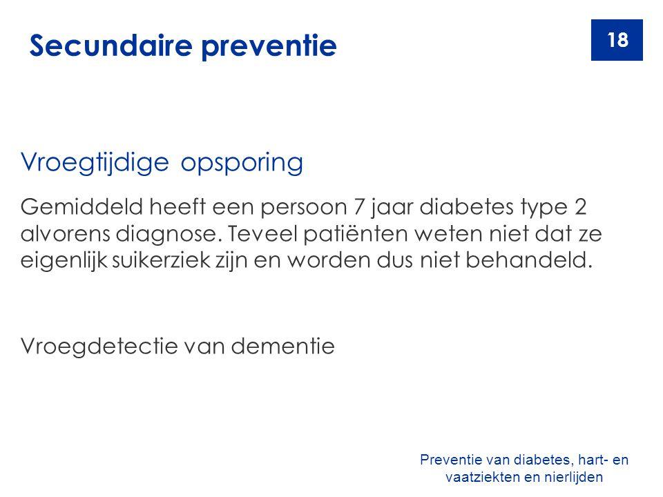 18 Secundaire preventie Vroegtijdige opsporing Gemiddeld heeft een persoon 7 jaar diabetes type 2 alvorens diagnose. Teveel patiënten weten niet dat z
