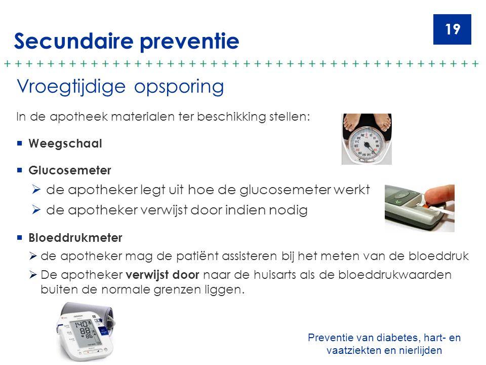 19 Secundaire preventie Vroegtijdige opsporing In de apotheek materialen ter beschikking stellen:  Weegschaal  Glucosemeter  de apotheker legt uit