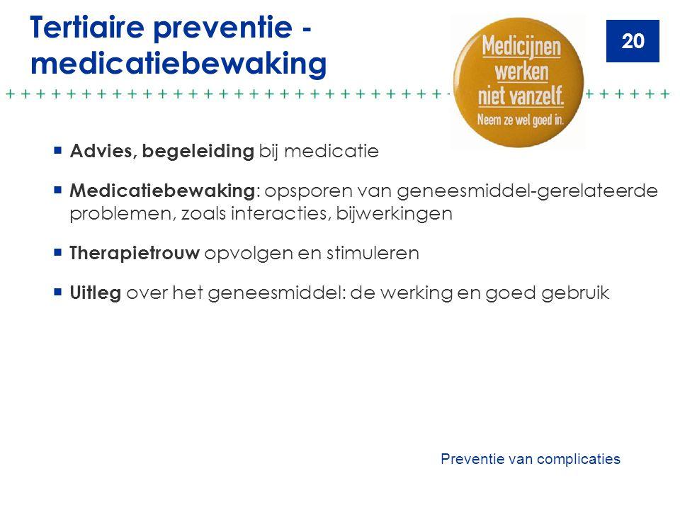 20 Tertiaire preventie - medicatiebewaking  Advies, begeleiding bij medicatie  Medicatiebewaking : opsporen van geneesmiddel-gerelateerde problemen,