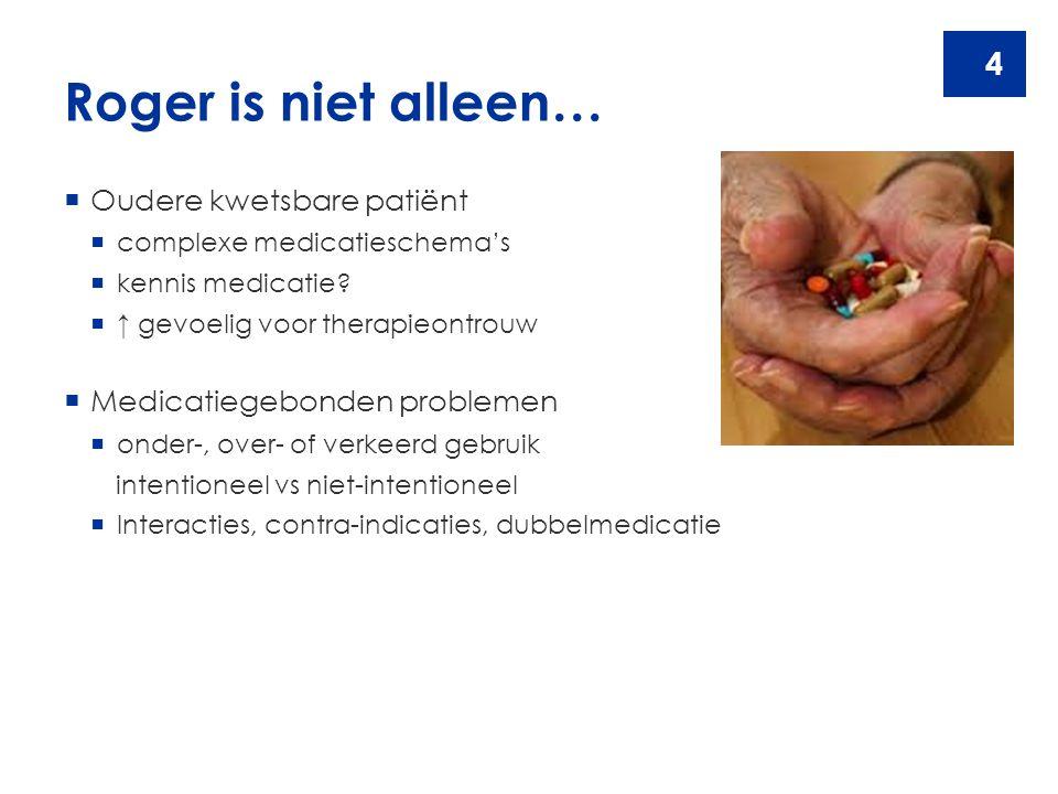 4 Roger is niet alleen…  Oudere kwetsbare patiënt  complexe medicatieschema's  kennis medicatie?  ↑ gevoelig voor therapieontrouw  Medicatiegebon