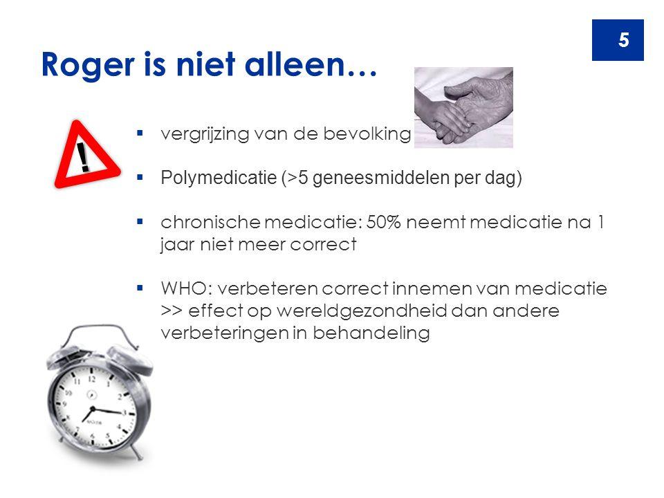 5 Roger is niet alleen… !  vergrijzing van de bevolking  Polymedicatie (>5 geneesmiddelen per dag)  chronische medicatie: 50% neemt medicatie na 1
