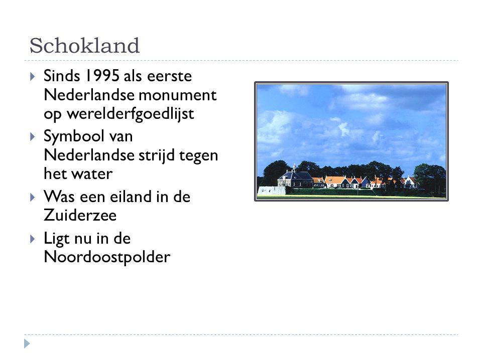 Schokland  Sinds 1995 als eerste Nederlandse monument op werelderfgoedlijst  Symbool van Nederlandse strijd tegen het water  Was een eiland in de Z