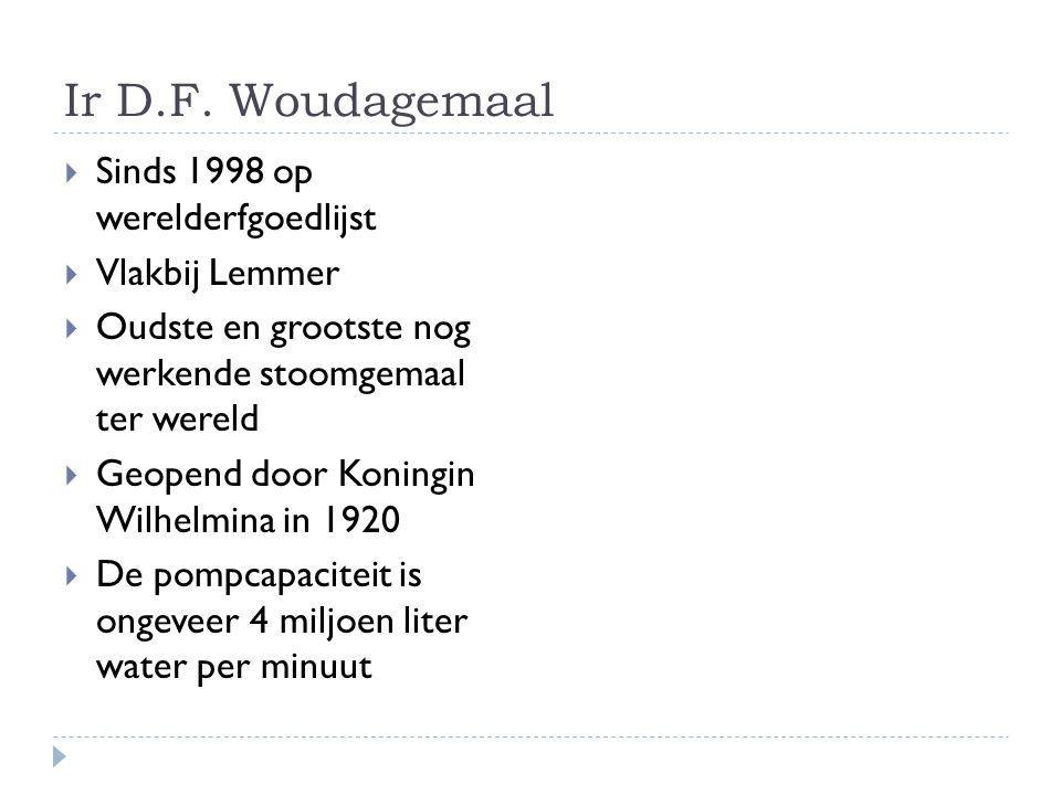 Ir D.F. Woudagemaal  Sinds 1998 op werelderfgoedlijst  Vlakbij Lemmer  Oudste en grootste nog werkende stoomgemaal ter wereld  Geopend door Koning