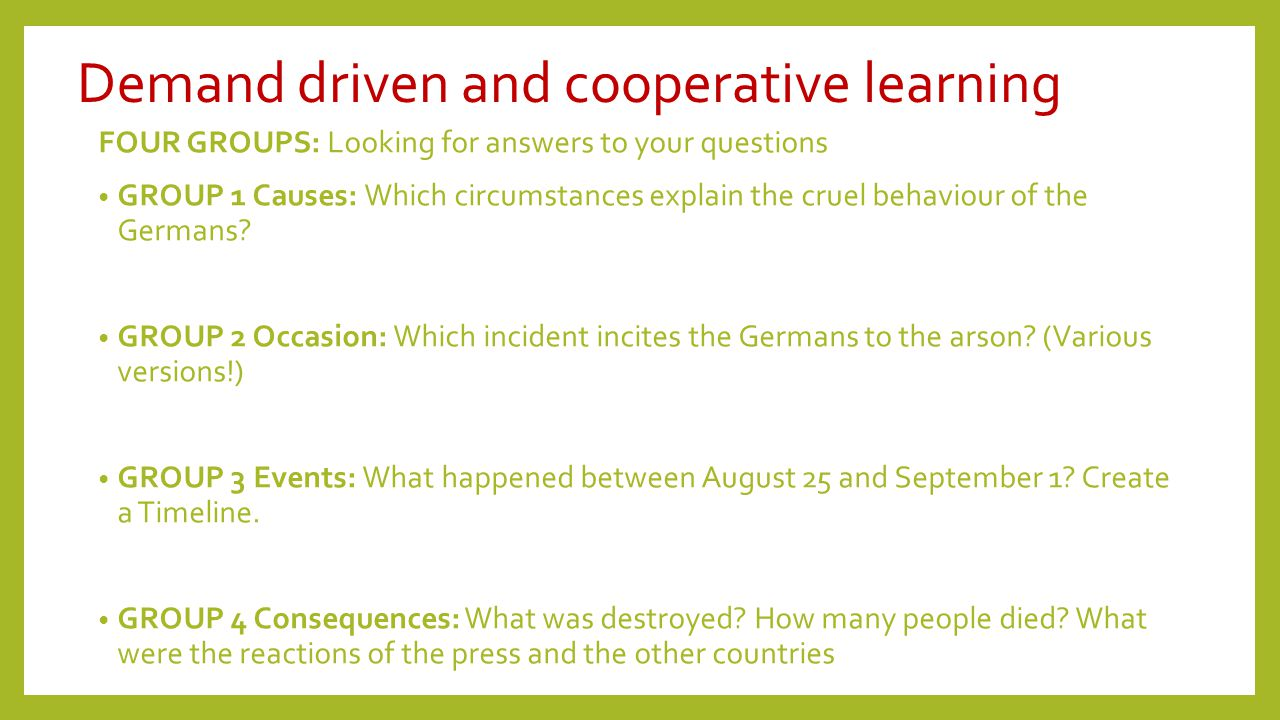Demand driven and cooperative learning FOUR GROUPS: Looking for answers to your questions GROUP 1 Causes: Which circumstances explain the cruel behaviour of the Germans.
