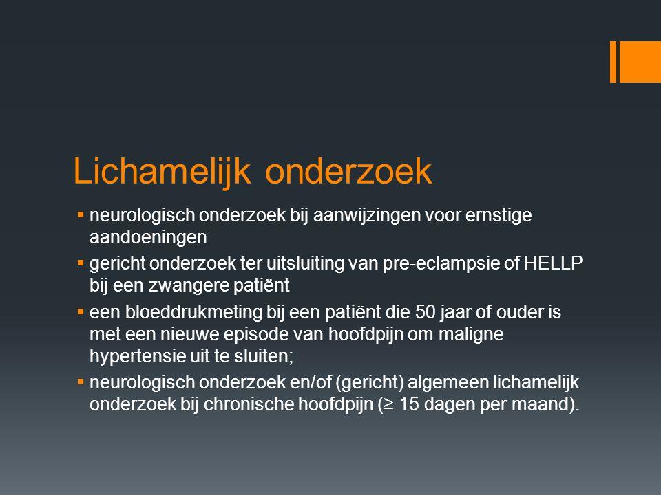 Lichamelijk onderzoek  neurologisch onderzoek bij aanwijzingen voor ernstige aandoeningen  gericht onderzoek ter uitsluiting van pre-eclampsie of HE