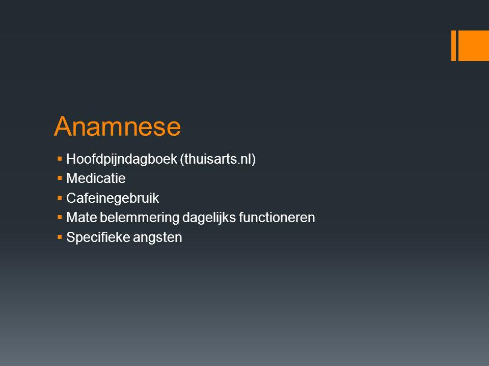 Anamnese  Hoofdpijndagboek (thuisarts.nl)  Medicatie  Cafeinegebruik  Mate belemmering dagelijks functioneren  Specifieke angsten