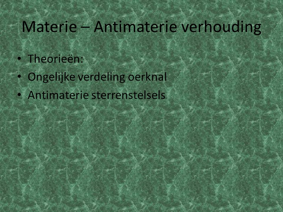 Materie – Antimaterie verhouding Theorieën: Ongelijke verdeling oerknal Antimaterie sterrenstelsels