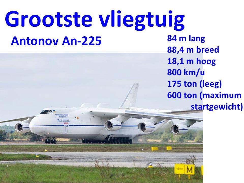 Grootste vliegtuig 84 m lang 88,4 m breed 18,1 m hoog 800 km/u 175 ton (leeg) 600 ton (maximum startgewicht) Antonov An-225