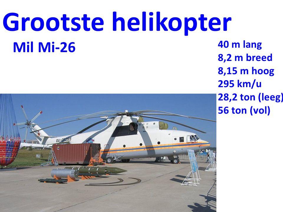 Grootste helikopter Mil Mi-26 40 m lang 8,2 m breed 8,15 m hoog 295 km/u 28,2 ton (leeg) 56 ton (vol)