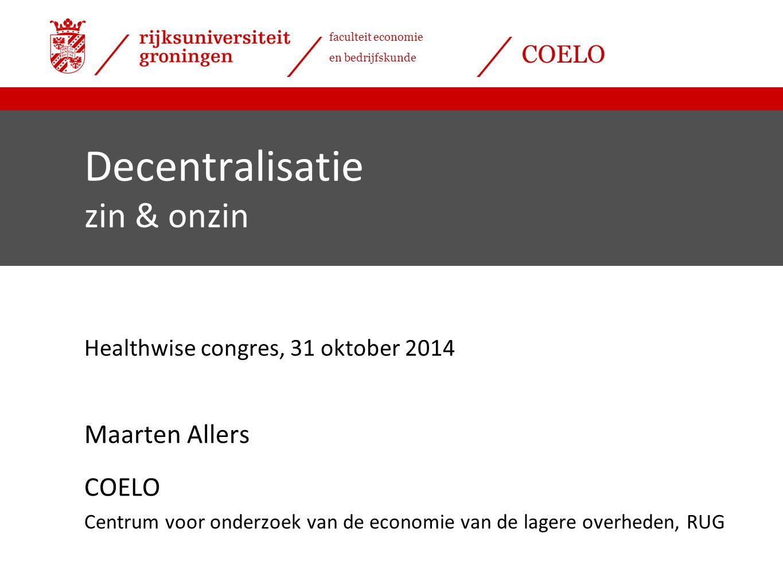 faculteit economie en bedrijfskunde COELO Decentralisatie zin & onzin Healthwise congres, 31 oktober 2014 Maarten Allers COELO Centrum voor onderzoek