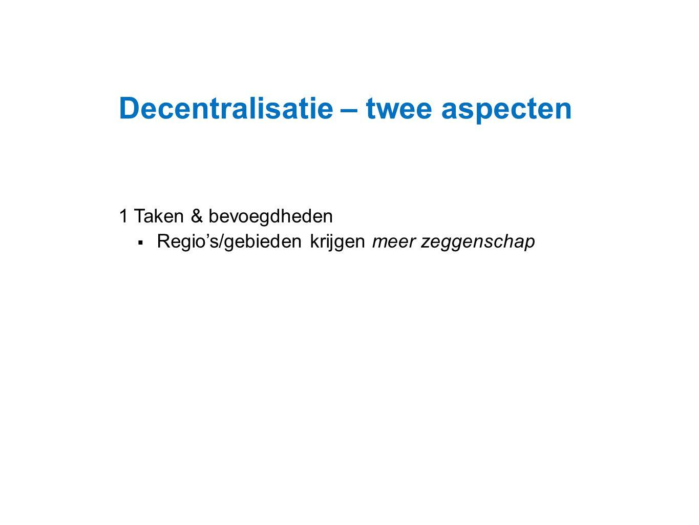 Datum 25.11.2008 Decentralisatie – twee aspecten 1 Taken & bevoegdheden  Regio's/gebieden krijgen meer zeggenschap
