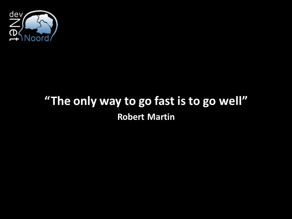 """The only way to go fast is to go well"" Robert Martin"