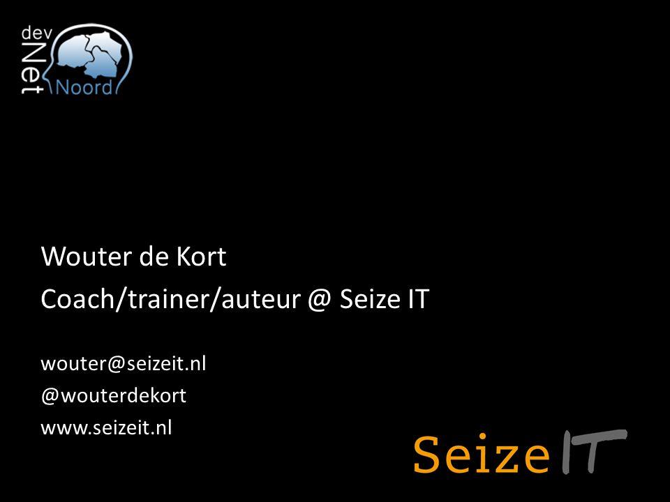 Wouter de Kort Coach/trainer/auteur @ Seize IT wouter@seizeit.nl @wouterdekort www.seizeit.nl