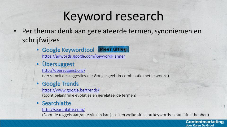 Keyword research Per thema: denk aan gerelateerde termen, synoniemen en schrijfwijzes Google Keywordtool Google Keywordtool https://adwords.google.com