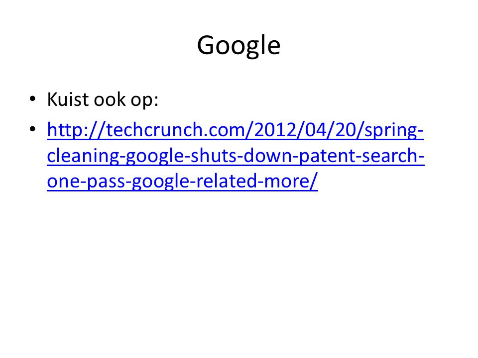 Google Kuist ook op: http://techcrunch.com/2012/04/20/spring- cleaning-google-shuts-down-patent-search- one-pass-google-related-more/ http://techcrunc